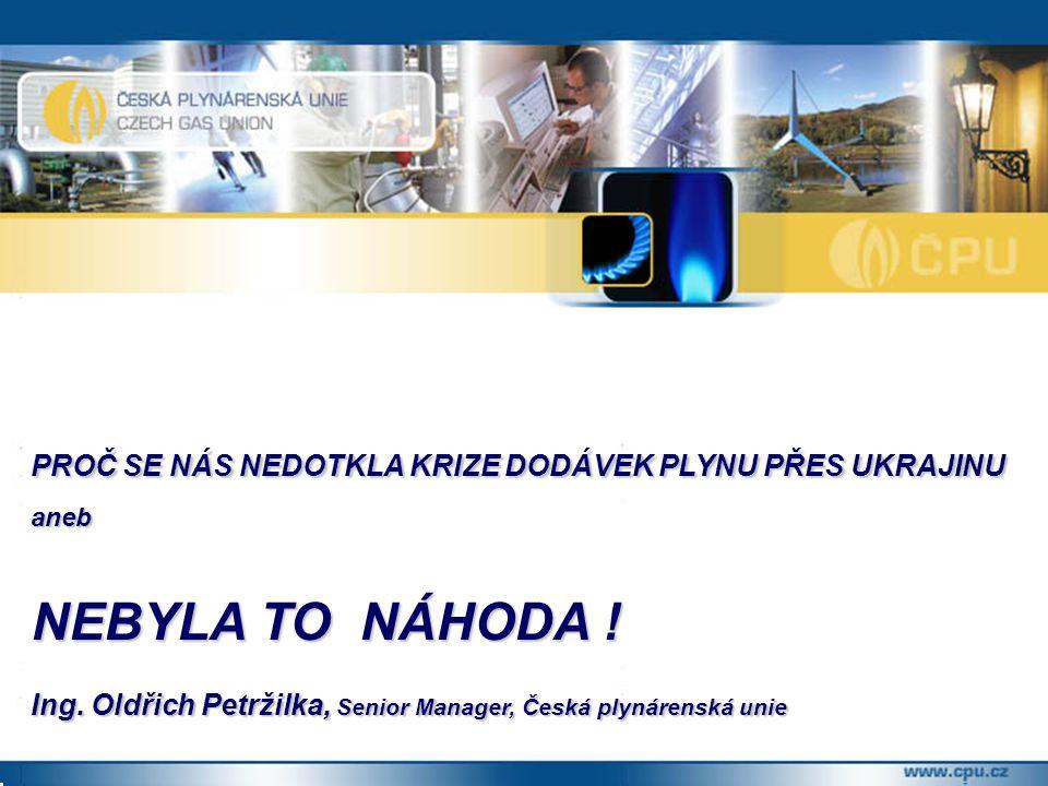 PROČ SE NÁS NEDOTKLA KRIZE DODÁVEK PLYNU PŘES UKRAJINU aneb NEBYLA TO NÁHODA ! Ing. Oldřich Petržilka, Senior Manager, Česká plynárenská unie