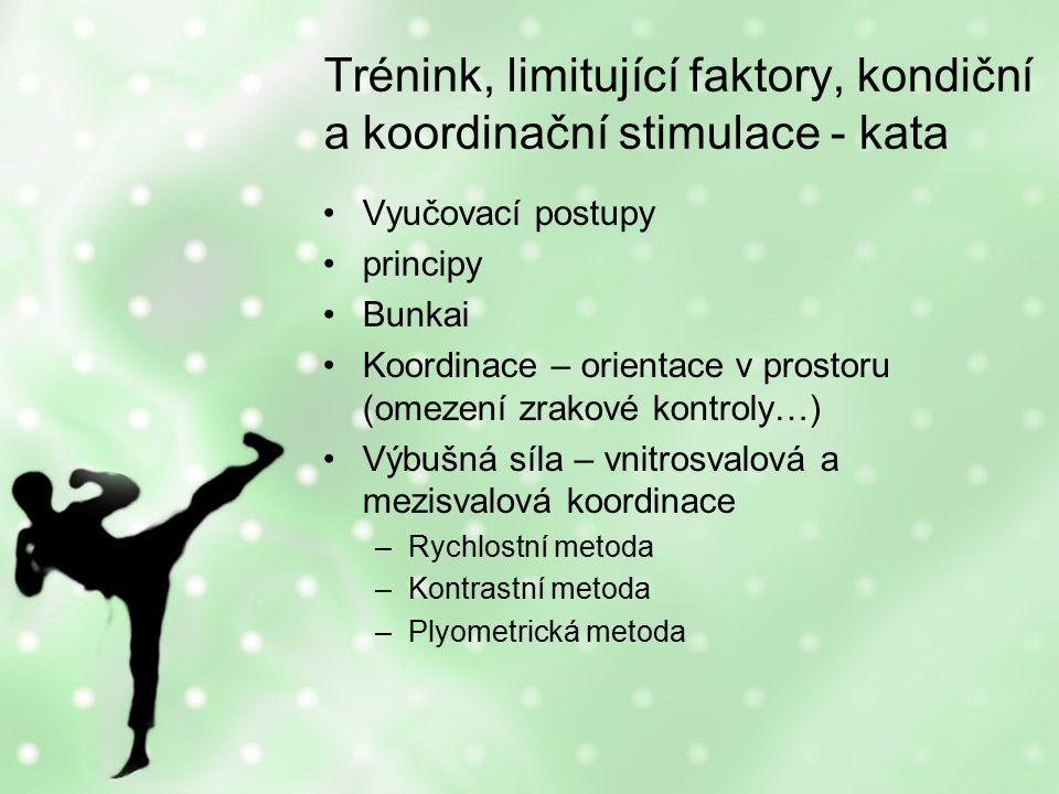 Trénink, limitující faktory, kondiční a koordinační stimulace - kata Vyučovací postupy principy Bunkai Koordinace – orientace v prostoru (omezení zrakové kontroly…) Výbušná síla – vnitrosvalová a mezisvalová koordinace –Rychlostní metoda –Kontrastní metoda –Plyometrická metoda