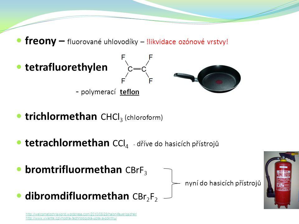 freony – fluorované uhlovodíky – !likvidace ozónové vrstvy! tetrafluorethylen - polymerací teflon trichlormethan CHCl 3 (chloroform) tetrachlormethan