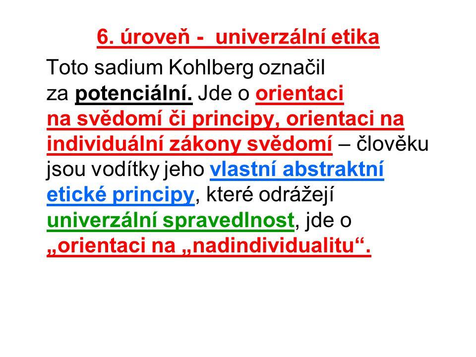 6. úroveň - univerzální etika Toto sadium Kohlberg označil za potenciální. Jde o orientaci na svědomí či principy, orientaci na individuální zákony sv