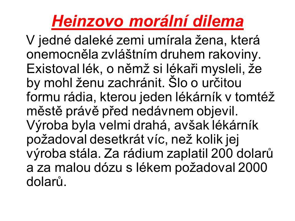 Heinzovo morální dilema V jedné daleké zemi umírala žena, která onemocněla zvláštním druhem rakoviny. Existoval lék, o němž si lékaři mysleli, že by m