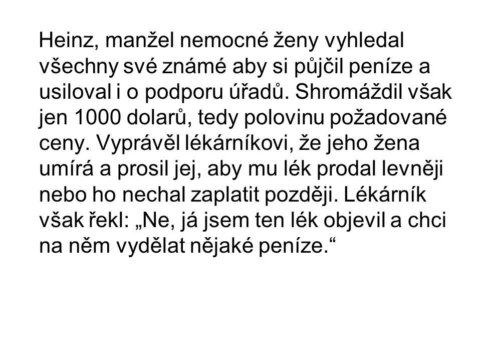 Heinz, manžel nemocné ženy vyhledal všechny své známé aby si půjčil peníze a usiloval i o podporu úřadů. Shromáždil však jen 1000 dolarů, tedy polovin
