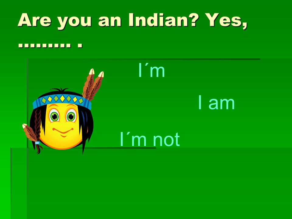 Are you an Indian? Yes, ………. I´m I am I´m not
