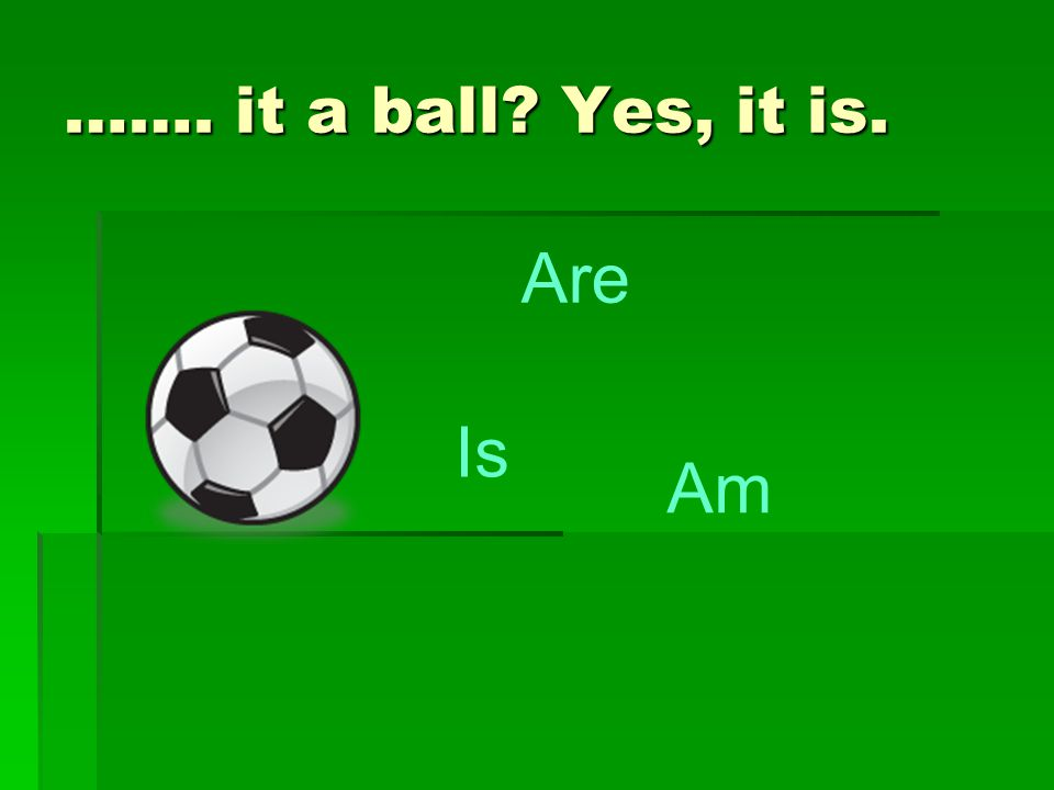 ……. it a ball? Yes, it is. Are Is Am