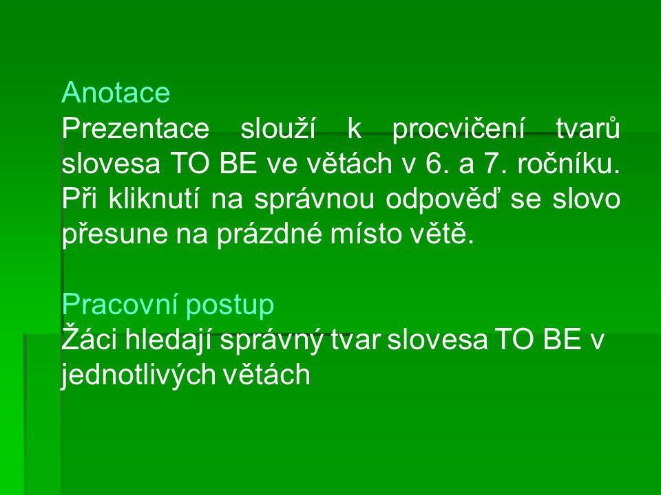 Anotace Prezentace slouží k procvičení tvarů slovesa TO BE ve větách v 6.