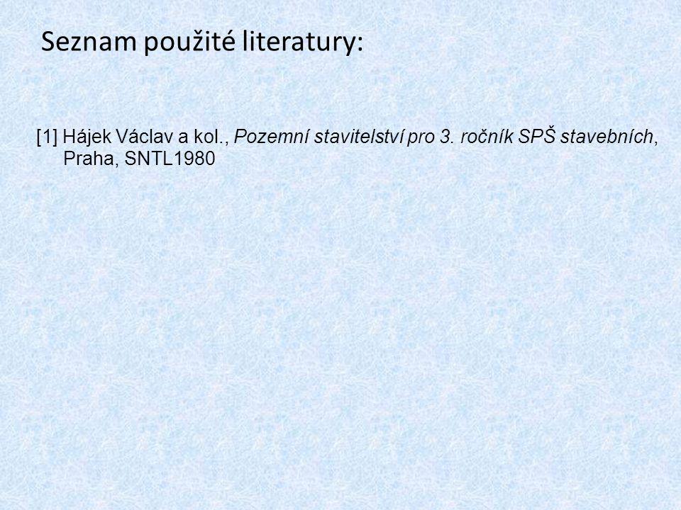 Seznam použité literatury: [1] Hájek Václav a kol., Pozemní stavitelství pro 3. ročník SPŠ stavebních, Praha, SNTL1980
