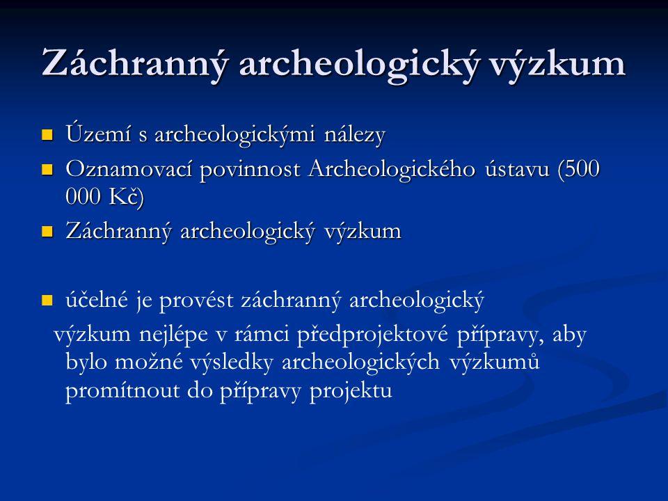 Záchranný archeologický výzkum Území s archeologickými nálezy Území s archeologickými nálezy Oznamovací povinnost Archeologického ústavu (500 000 Kč) Oznamovací povinnost Archeologického ústavu (500 000 Kč) Záchranný archeologický výzkum Záchranný archeologický výzkum účelné je provést záchranný archeologický výzkum nejlépe v rámci předprojektové přípravy, aby bylo možné výsledky archeologických výzkumů promítnout do přípravy projektu