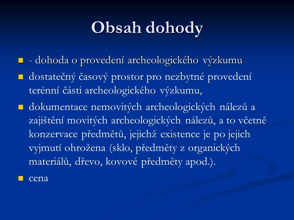 Obsah dohody - dohoda o provedení archeologického výzkumu - dohoda o provedení archeologického výzkumu dostatečný časový prostor pro nezbytné provedení terénní části archeologického výzkumu, dokumentace nemovitých archeologických nálezů a zajištění movitých archeologických nálezů, a to včetně konzervace předmětů, jejichž existence je po jejich vyjmutí ohrožena (sklo, předměty z organických materiálů, dřevo, kovové předměty apod.).