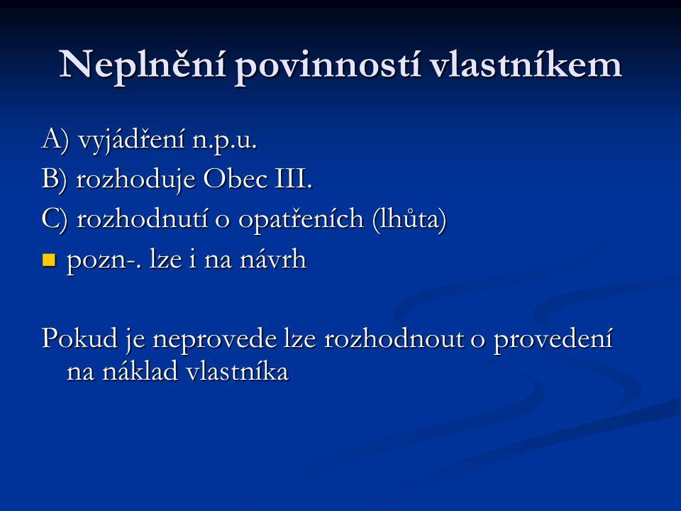 Neplnění povinností vlastníkem A) vyjádření n.p.u. B) rozhoduje Obec III. C) rozhodnutí o opatřeních (lhůta) pozn-. lze i na návrh pozn-. lze i na náv
