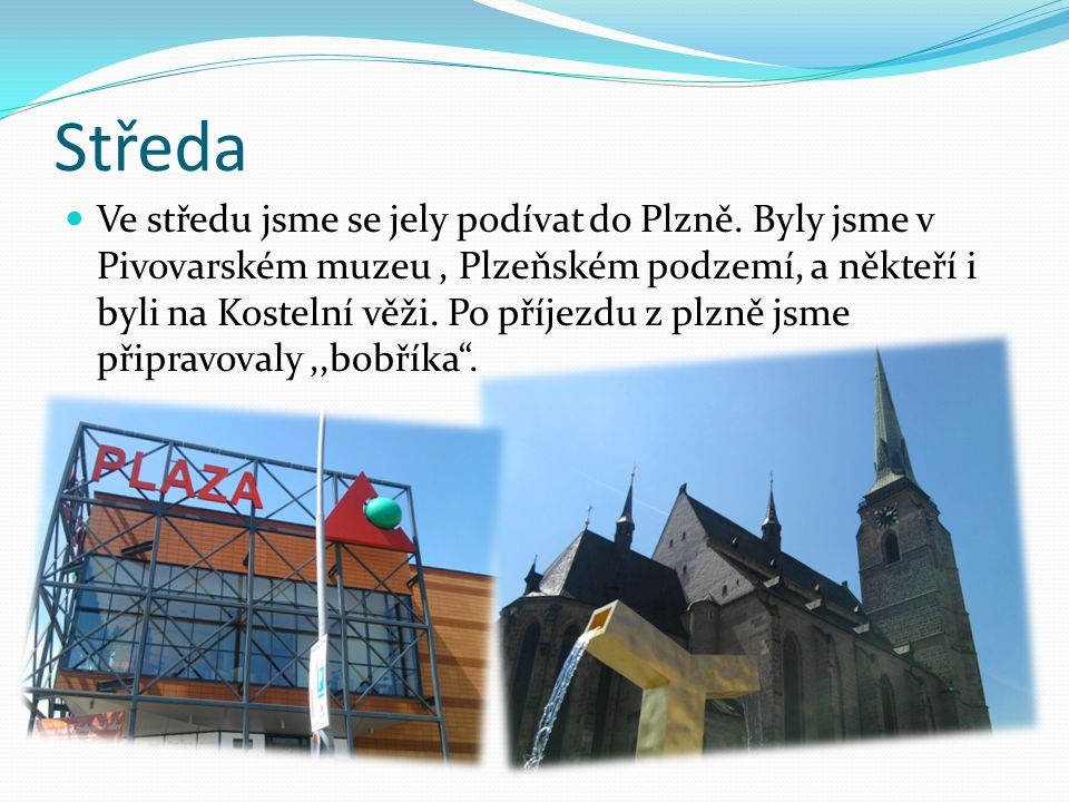 Středa Ve středu jsme se jely podívat do Plzně. Byly jsme v Pivovarském muzeu, Plzeňském podzemí, a někteří i byli na Kostelní věži. Po příjezdu z plz