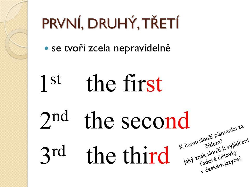 PRVNÍ, DRUHÝ, TŘETÍ se tvoří zcela nepravidelně 1 st the first 2 nd the second 3 rd the third K čemu slouží písmenka za číslem? Jaký znak slouží k vyj