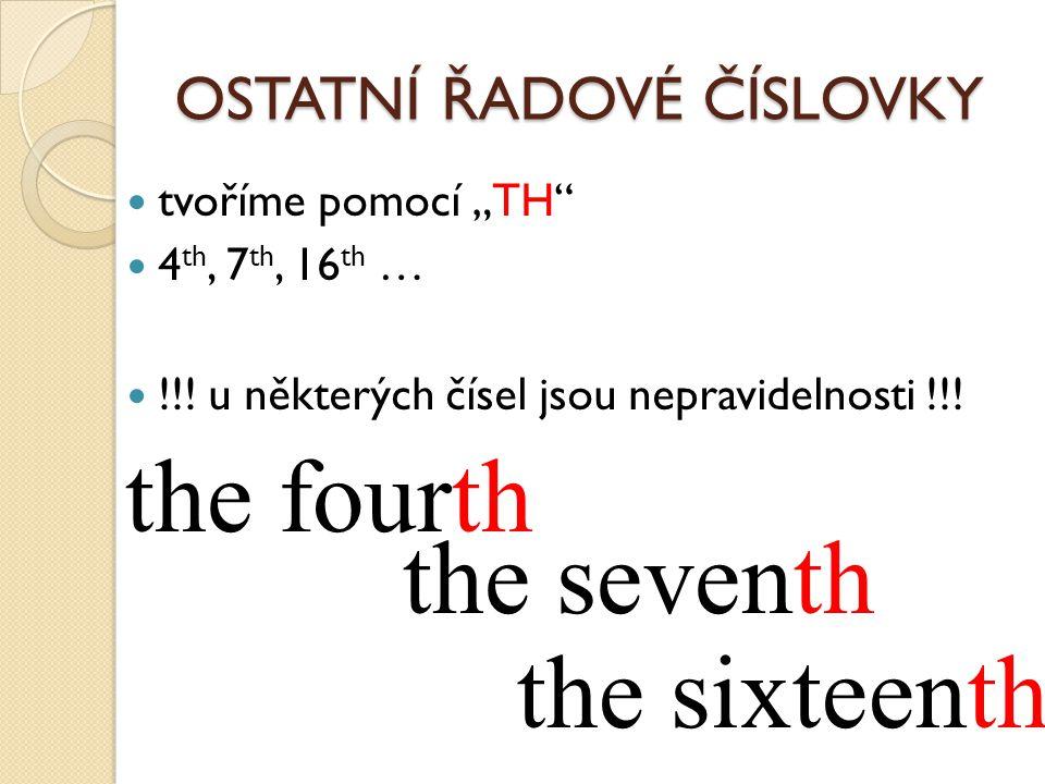"""OSTATNÍ ŘADOVÉ ČÍSLOVKY tvoříme pomocí """"TH"""" 4 th, 7 th, 16 th … !!! u některých čísel jsou nepravidelnosti !!! the fourth the seventh the sixteenth"""