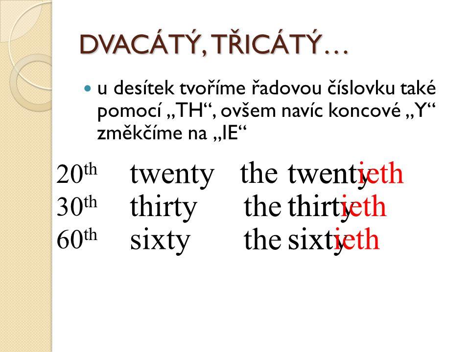 """DVACÁTÝ, TŘICÁTÝ… u desítek tvoříme řadovou číslovku také pomocí """"TH"""", ovšem navíc koncové """"Y"""" změkčíme na """"IE"""" twenty twentieth thirty thirtieth sixt"""
