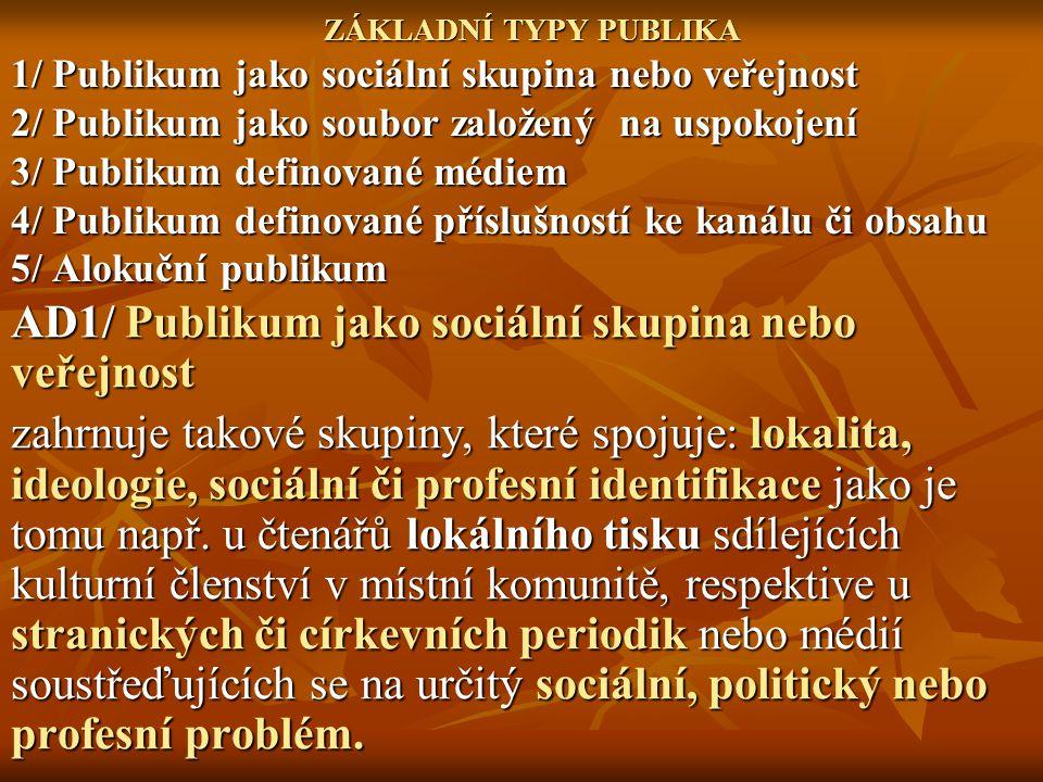 ZÁKLADNÍ TYPY PUBLIKA 1/ Publikum jako sociální skupina nebo veřejnost 2/ Publikum jako soubor založený na uspokojení 3/ Publikum definované médiem 4/ Publikum definované příslušností ke kanálu či obsahu 5/ Alokuční publikum AD1/ Publikum jako sociální skupina nebo veřejnost zahrnuje takové skupiny, které spojuje: lokalita, ideologie, sociální či profesní identifikace jako je tomu např.
