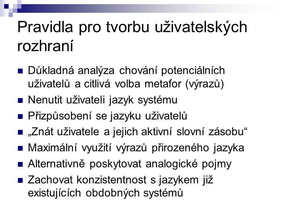 """Pravidla pro tvorbu uživatelských rozhraní Důkladná analýza chování potenciálních uživatelů a citlivá volba metafor (výrazů) Nenutit uživateli jazyk systému Přizpůsobení se jazyku uživatelů """"Znát uživatele a jejich aktivní slovní zásobu Maximální využití výrazů přirozeného jazyka Alternativně poskytovat analogické pojmy Zachovat konzistentnost s jazykem již existujících obdobných systémů"""
