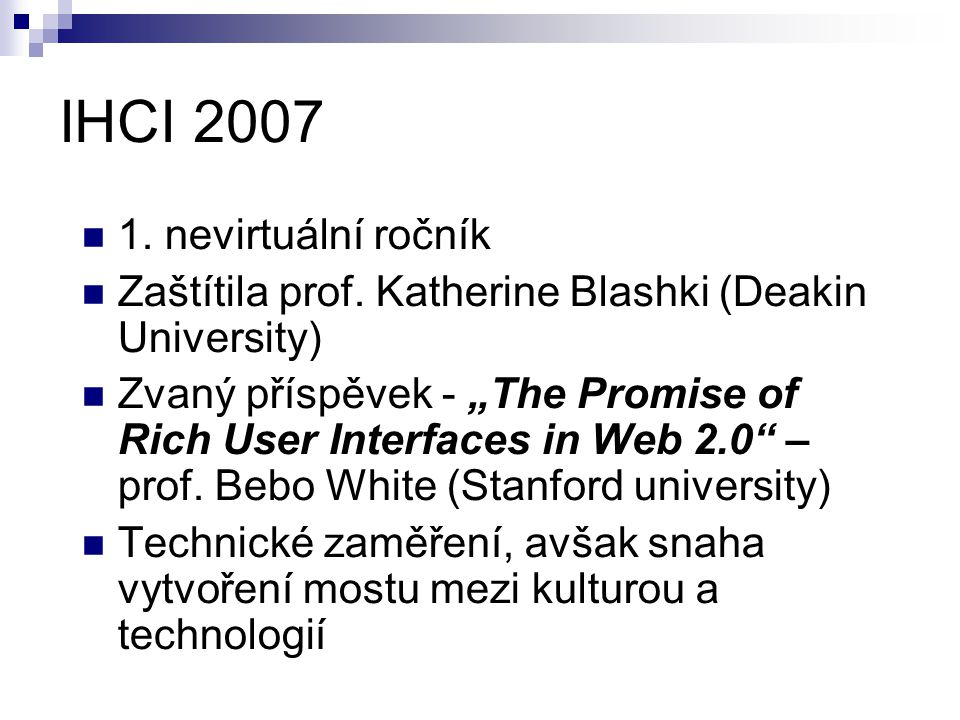 "IHCI 2007 1. nevirtuální ročník Zaštítila prof. Katherine Blashki (Deakin University) Zvaný příspěvek - ""The Promise of Rich User Interfaces in Web 2."