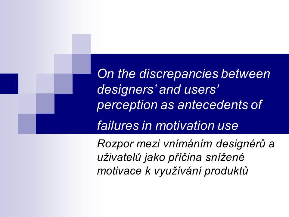 On the discrepancies between designers' and users' perception as antecedents of failures in motivation use Rozpor mezi vnímáním designérů a uživatelů jako příčina snížené motivace k využívání produktů