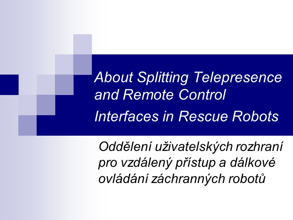 About Splitting Telepresence and Remote Control Interfaces in Rescue Robots Oddělení uživatelských rozhraní pro vzdálený přístup a dálkové ovládání zá