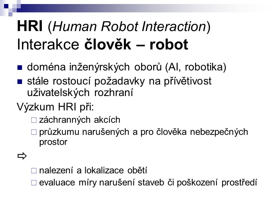 HRI (Human Robot Interaction) Interakce člověk – robot doména inženýrských oborů (AI, robotika) stále rostoucí požadavky na přívětivost uživatelských rozhraní Výzkum HRI při:  záchranných akcích  průzkumu narušených a pro člověka nebezpečných prostor   nalezení a lokalizace obětí  evaluace míry narušení staveb či poškození prostředí