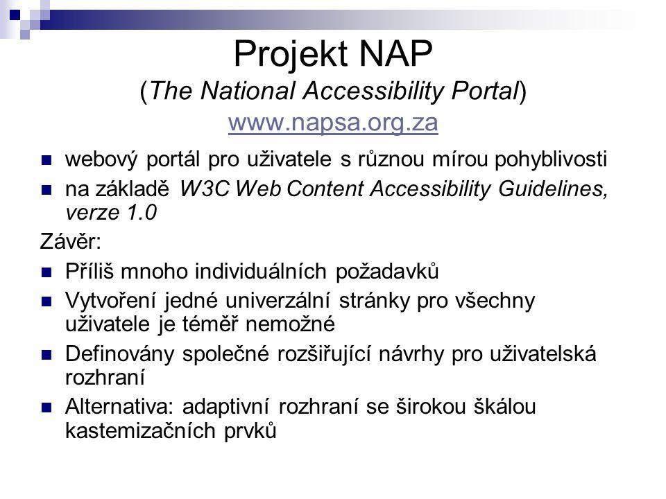 Projekt NAP (The National Accessibility Portal) www.napsa.org.za webový portál pro uživatele s různou mírou pohyblivosti na základě W3C Web Content Accessibility Guidelines, verze 1.0 Závěr: Příliš mnoho individuálních požadavků Vytvoření jedné univerzální stránky pro všechny uživatele je téměř nemožné Definovány společné rozšiřující návrhy pro uživatelská rozhraní Alternativa: adaptivní rozhraní se širokou škálou kastemizačních prvků