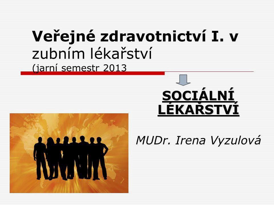 SOCIÁLNÍ LÉKAŘSTVÍ MUDr. Irena Vyzulová Veřejné zdravotnictví I. v zubním lékařství (jarní semestr 2013