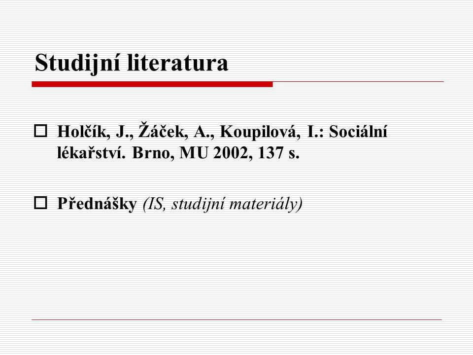 Studijní literatura  Holčík, J., Žáček, A., Koupilová, I.: Sociální lékařství. Brno, MU 2002, 137 s.  Přednášky (IS, studijní materiály)
