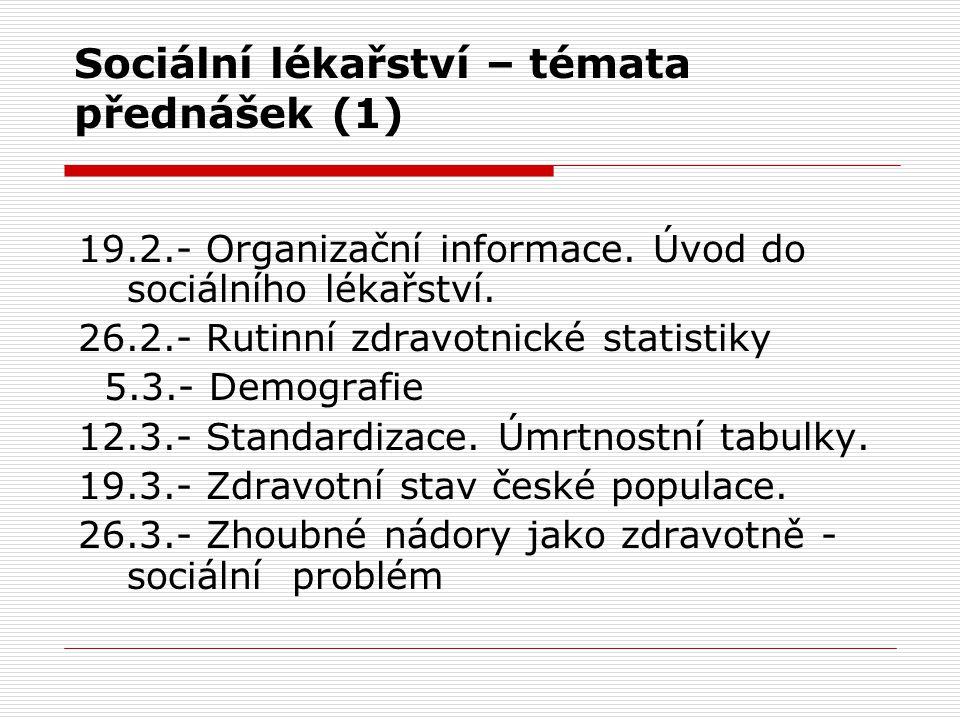Sociální lékařství – témata přednášek (1) 19.2.- Organizační informace. Úvod do sociálního lékařství. 26.2.- Rutinní zdravotnické statistiky 5.3.- Dem