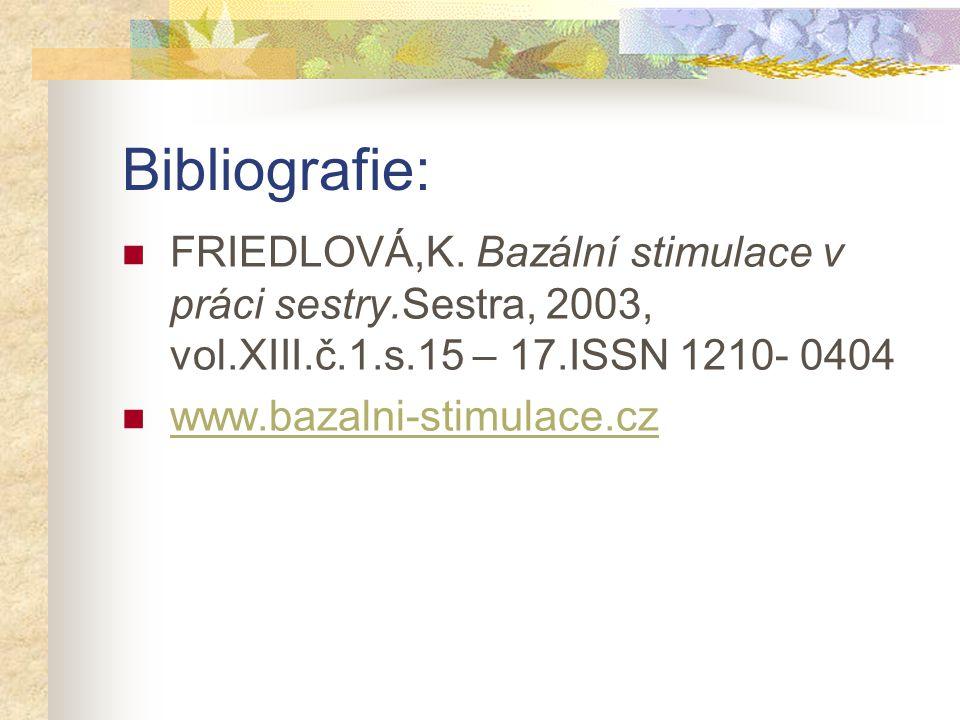 Bibliografie: FRIEDLOVÁ,K. Bazální stimulace v práci sestry.Sestra, 2003, vol.XIII.č.1.s.15 – 17.ISSN 1210- 0404 www.bazalni-stimulace.cz