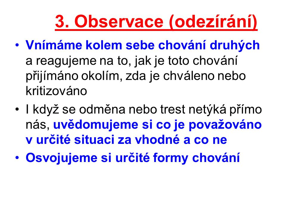 3. Observace (odezírání) Vnímáme kolem sebe chování druhých a reagujeme na to, jak je toto chování přijímáno okolím, zda je chváleno nebo kritizováno