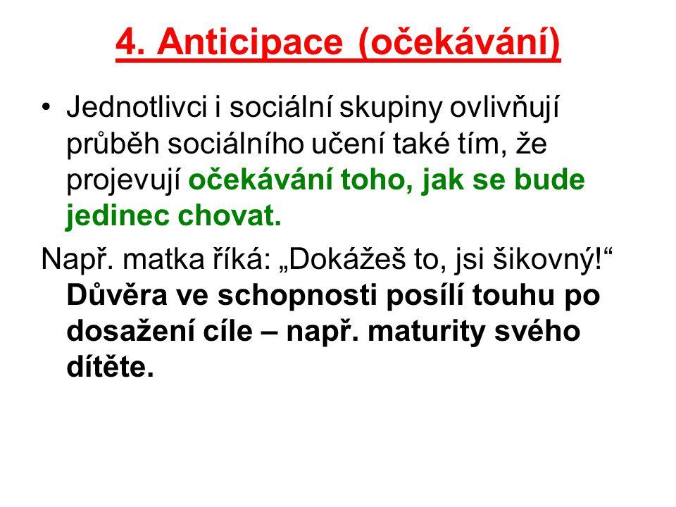 4. Anticipace (očekávání) Jednotlivci i sociální skupiny ovlivňují průběh sociálního učení také tím, že projevují očekávání toho, jak se bude jedinec