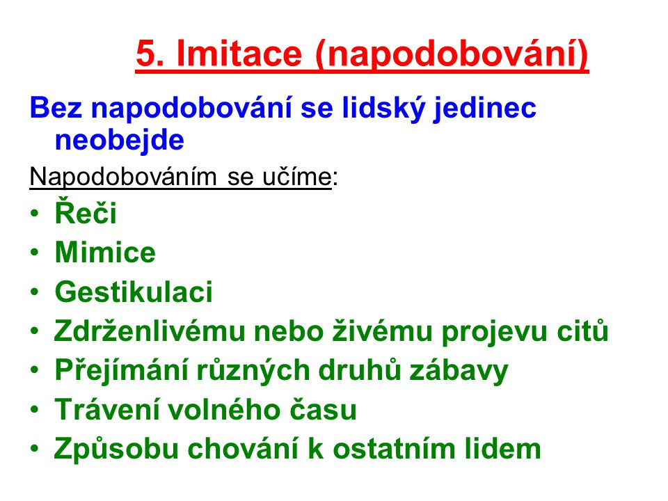 5. Imitace (napodobování) Bez napodobování se lidský jedinec neobejde Napodobováním se učíme: Řeči Mimice Gestikulaci Zdrženlivému nebo živému projevu