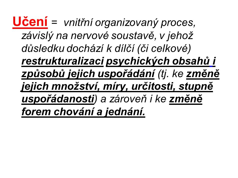 Učení = vnitřní organizovaný proces, závislý na nervové soustavě, v jehož důsledku dochází k dílčí (či celkové) restrukturalizaci psychických obsahů i