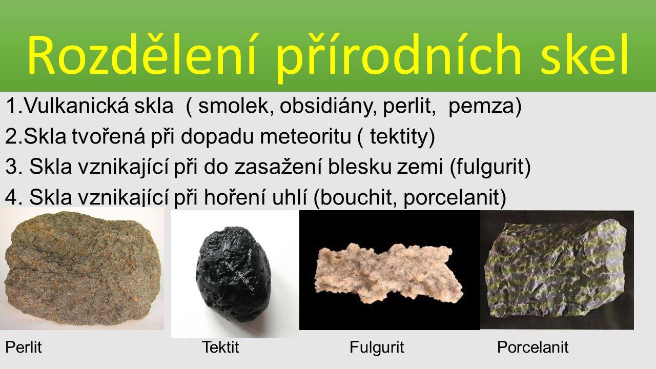 Rozdělení přírodních skel 1.Vulkanická skla ( smolek, obsidiány, perlit, pemza) 2.Skla tvořená při dopadu meteoritu ( tektity) 3. Skla vznikající při