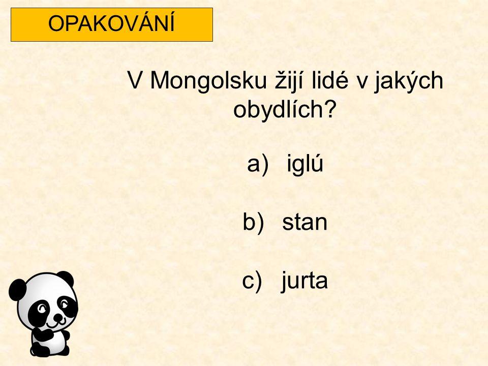 OPAKOVÁNÍ V Mongolsku žijí lidé v jakých obydlích? a)iglú b)stan c)jurta