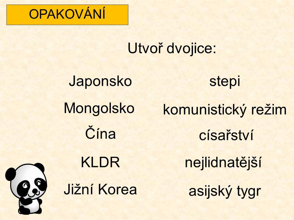 OPAKOVÁNÍ Utvoř dvojice: Japonsko Mongolsko Čína KLDR Jižní Korea stepi komunistický režim císařství nejlidnatější asijský tygr