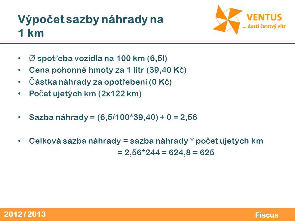 2012 / 2013 Fiscus Výpo č et sazby náhrady na 1 km Ø spot ř eba vozidla na 100 km (6,5l) Cena pohonné hmoty za 1 litr (39,40 K č ) Č ástka náhrady za opot ř ebení (0 K č ) Po č et ujetých km (2x122 km) Sazba náhrady = (6,5/100*39,40) + 0 = 2,56 Celková sazba náhrady = sazba náhrady * po č et ujetých km = 2,56*244 = 624,8 = 625