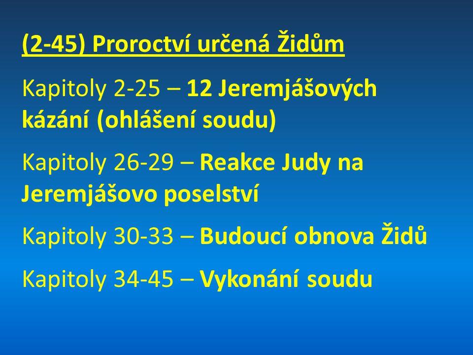 (2-45) Proroctví určená Židům Kapitoly 2-25 – 12 Jeremjášových kázání (ohlášení soudu) Kapitoly 26-29 – Reakce Judy na Jeremjášovo poselství Kapitoly