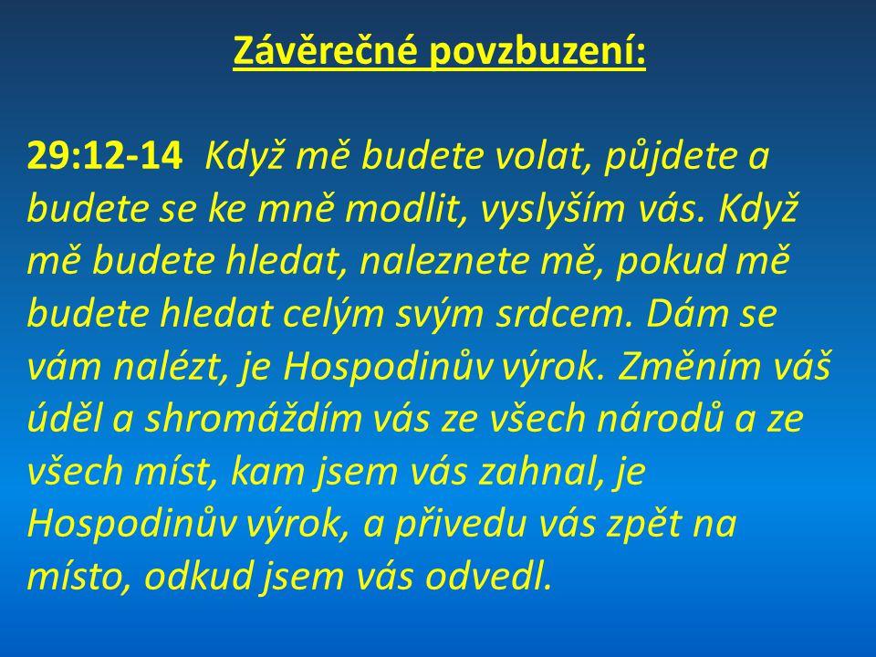 Závěrečné povzbuzení: 29:12-14 Když mě budete volat, půjdete a budete se ke mně modlit, vyslyším vás. Když mě budete hledat, naleznete mě, pokud mě bu