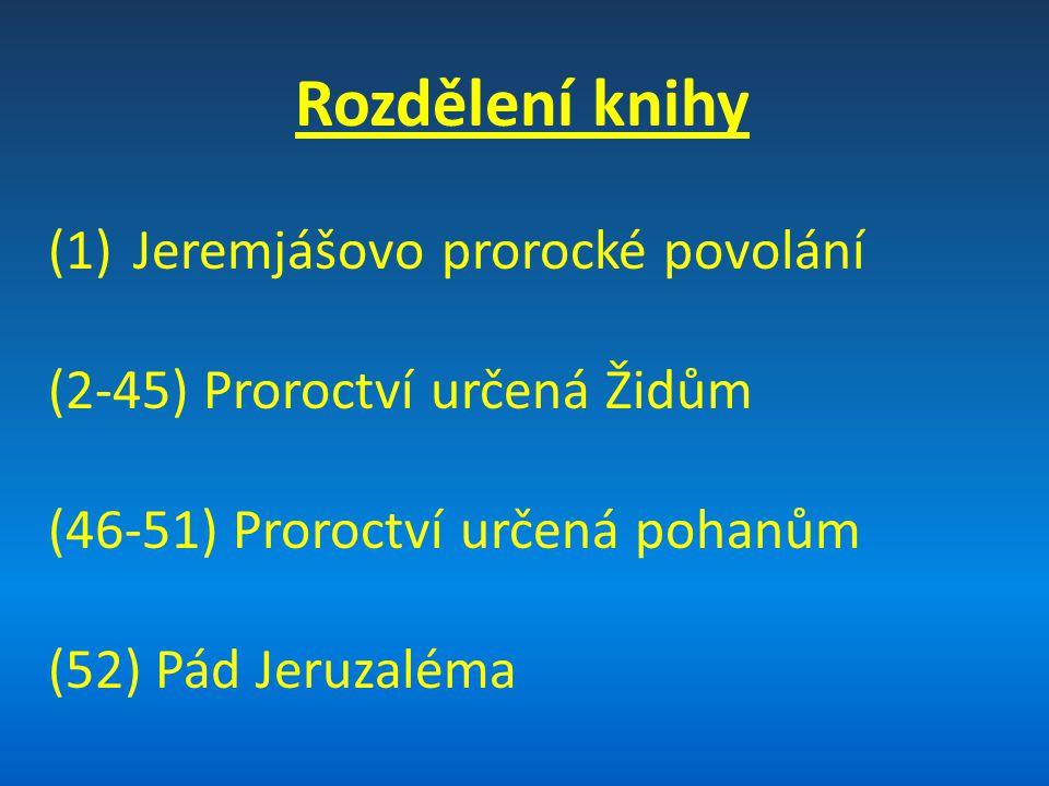 Rozdělení knihy (1)Jeremjášovo prorocké povolání (2-45) Proroctví určená Židům (46-51) Proroctví určená pohanům (52) Pád Jeruzaléma