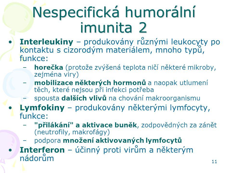 11 Nespecifická humorální imunita 2 Interleukiny – produkovány různými leukocyty po kontaktu s cizorodým materiálem, mnoho typů, funkce: –horečka (pro