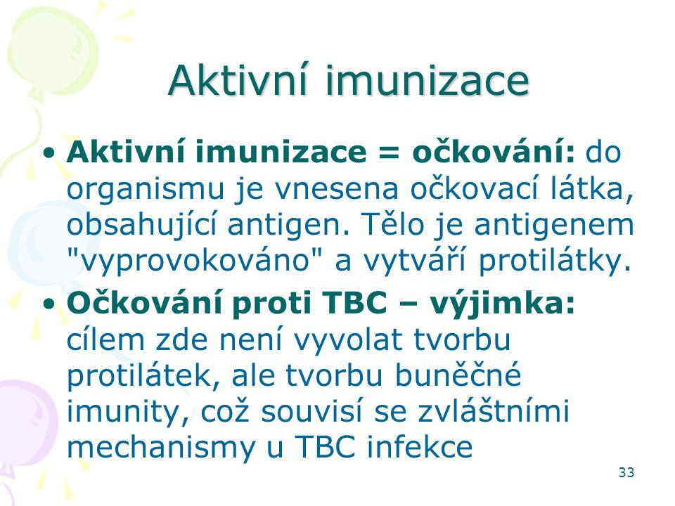 33 Aktivní imunizace Aktivní imunizace = očkování: do organismu je vnesena očkovací látka, obsahující antigen. Tělo je antigenem