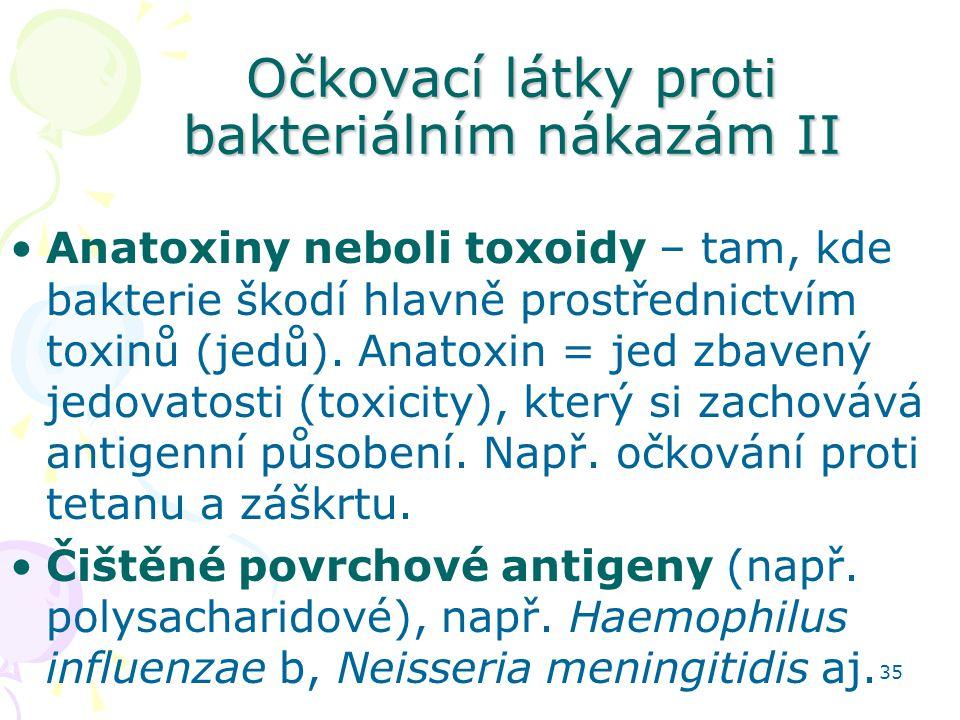35 Očkovací látky proti bakteriálním nákazám II Anatoxiny neboli toxoidy – tam, kde bakterie škodí hlavně prostřednictvím toxinů (jedů). Anatoxin = je