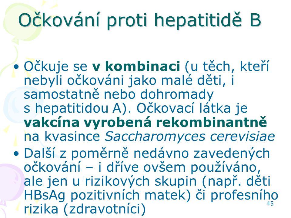 45 Očkování proti hepatitidě B Očkuje se v kombinaci (u těch, kteří nebyli očkováni jako malé děti, i samostatně nebo dohromady s hepatitidou A). Očko