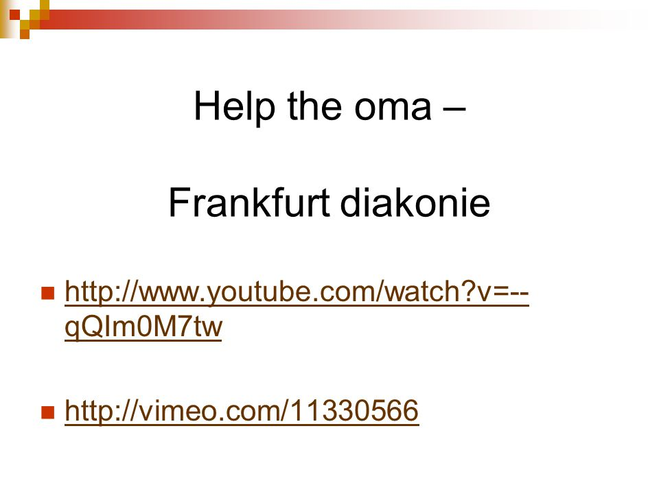 Help the oma – Frankfurt diakonie http://www.youtube.com/watch v=-- qQIm0M7tw http://www.youtube.com/watch v=-- qQIm0M7tw http://vimeo.com/11330566