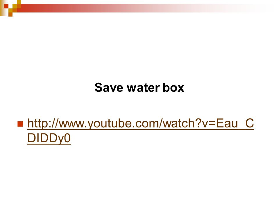 Save water box http://www.youtube.com/watch v=Eau_C DIDDy0 http://www.youtube.com/watch v=Eau_C DIDDy0