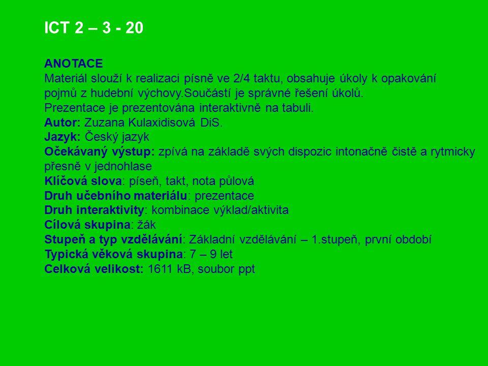 ICT 2 – 3 - 20 ANOTACE Materiál slouží k realizaci písně ve 2/4 taktu, obsahuje úkoly k opakování pojmů z hudební výchovy.Součástí je správné řešení ú