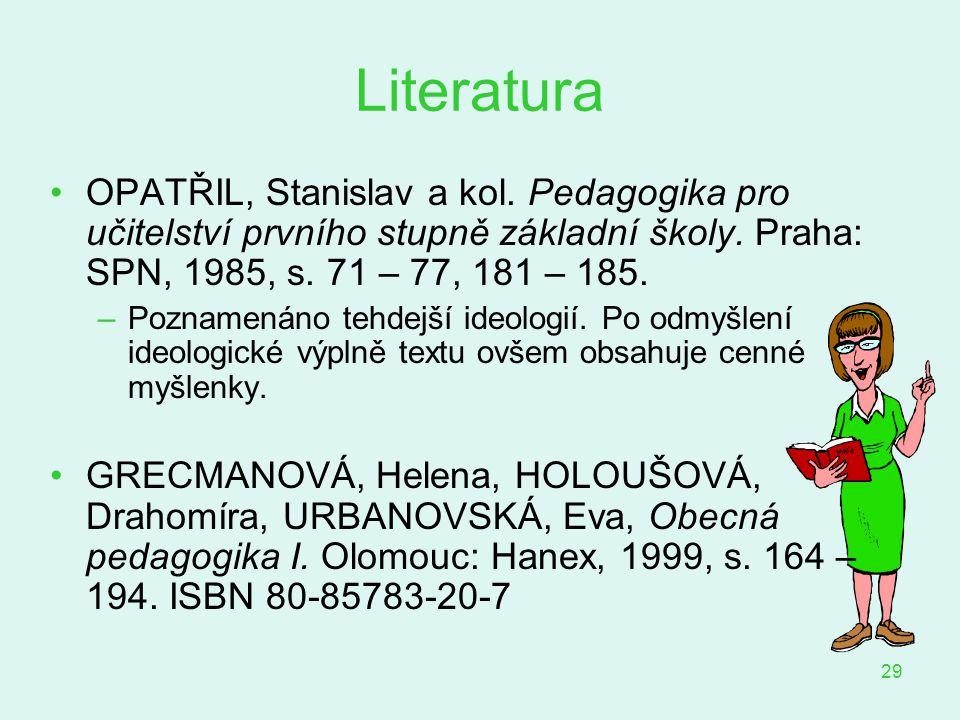 29 Literatura OPATŘIL, Stanislav a kol. Pedagogika pro učitelství prvního stupně základní školy. Praha: SPN, 1985, s. 71 – 77, 181 – 185. –Poznamenáno
