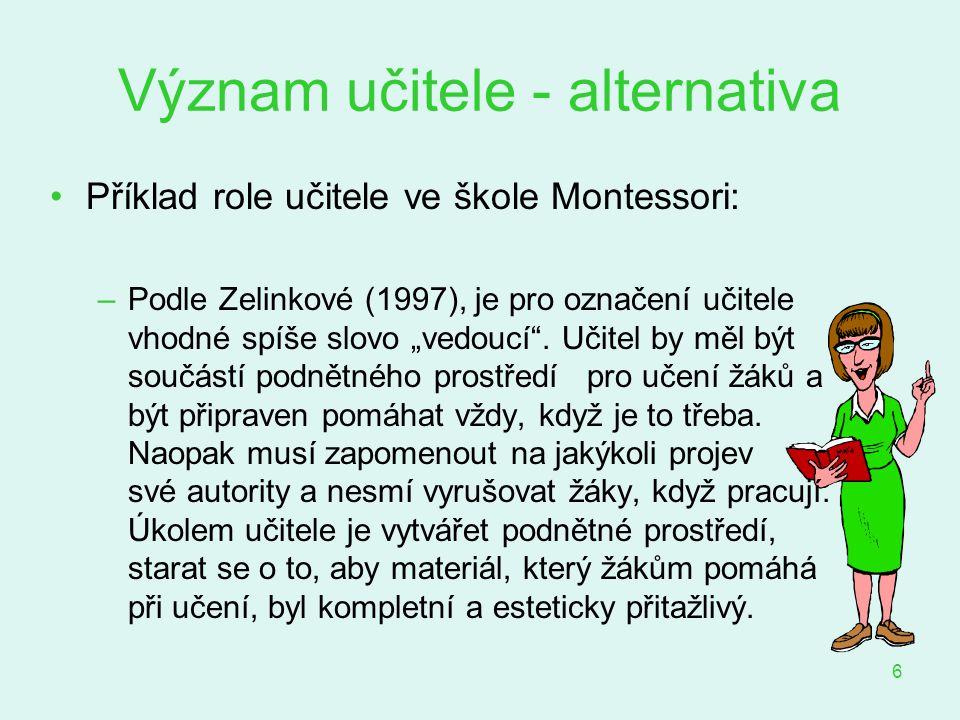 """6 Význam učitele - alternativa Příklad role učitele ve škole Montessori: –Podle Zelinkové (1997), je pro označení učitele vhodné spíše slovo """"vedoucí"""""""
