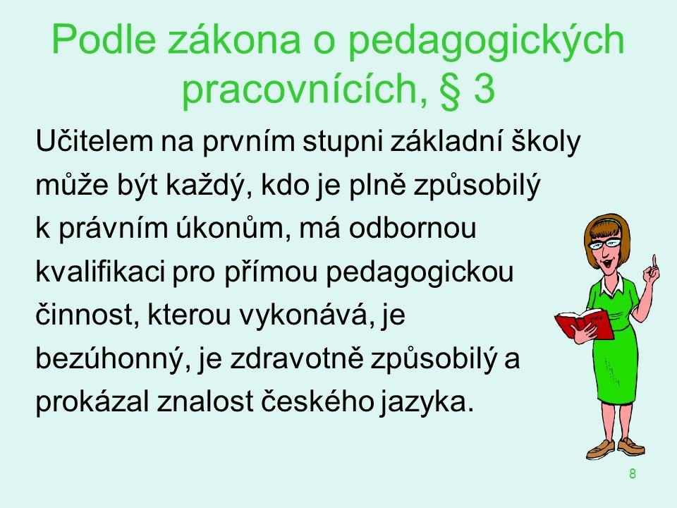 9 Podle zákona o pedagogických pracovnících, § 7 Učitel prvního stupně získává odbornou kvalifikaci vysokoškolským vzděláním získaným studiem v akreditovaném magisterském studijním programu v oblasti pedagogických věd zaměřeném na přípravu učitelů prvního stupně…