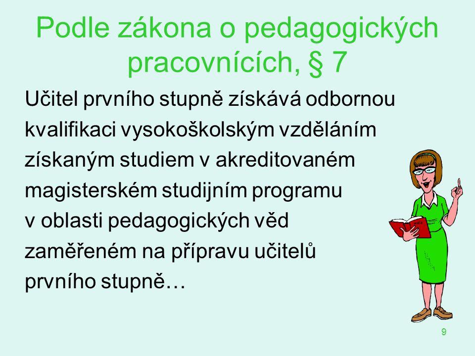 9 Podle zákona o pedagogických pracovnících, § 7 Učitel prvního stupně získává odbornou kvalifikaci vysokoškolským vzděláním získaným studiem v akredi